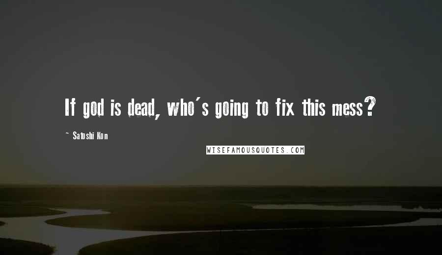 Satoshi Kon quotes: If god is dead, who's going to fix this mess?