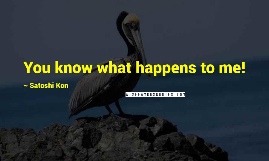 Satoshi Kon quotes: You know what happens to me!