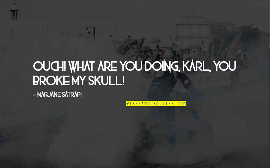Satrapi Quotes By Marjane Satrapi: Ouch! What are you doing, Karl, you broke