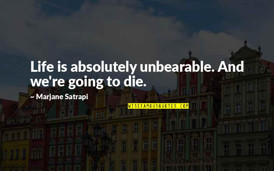 Satrapi Quotes By Marjane Satrapi: Life is absolutely unbearable. And we're going to