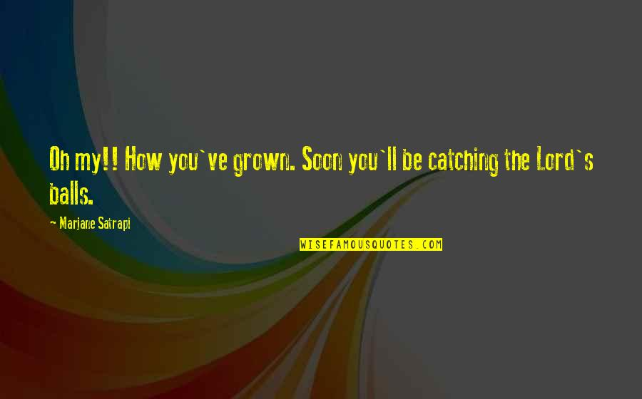Satrapi Quotes By Marjane Satrapi: Oh my!! How you've grown. Soon you'll be