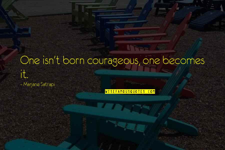 Satrapi Quotes By Marjane Satrapi: One isn't born courageous, one becomes it.