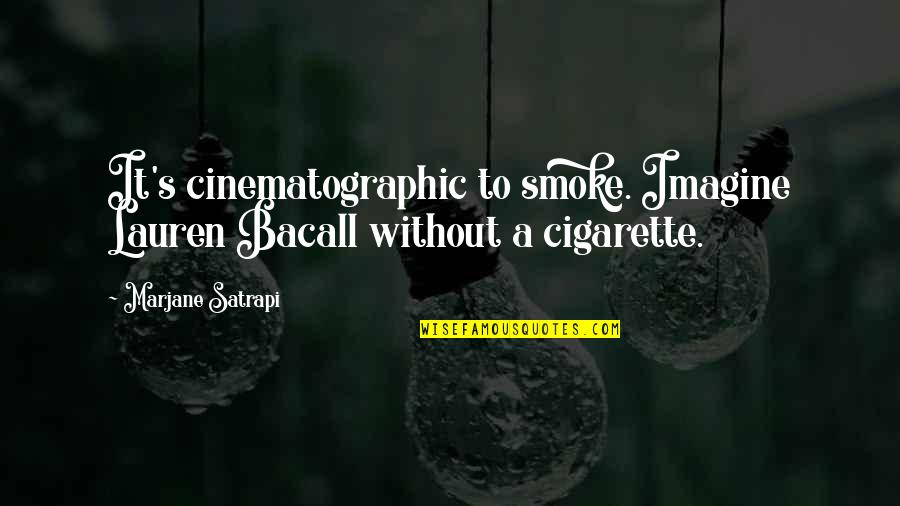 Satrapi Quotes By Marjane Satrapi: It's cinematographic to smoke. Imagine Lauren Bacall without