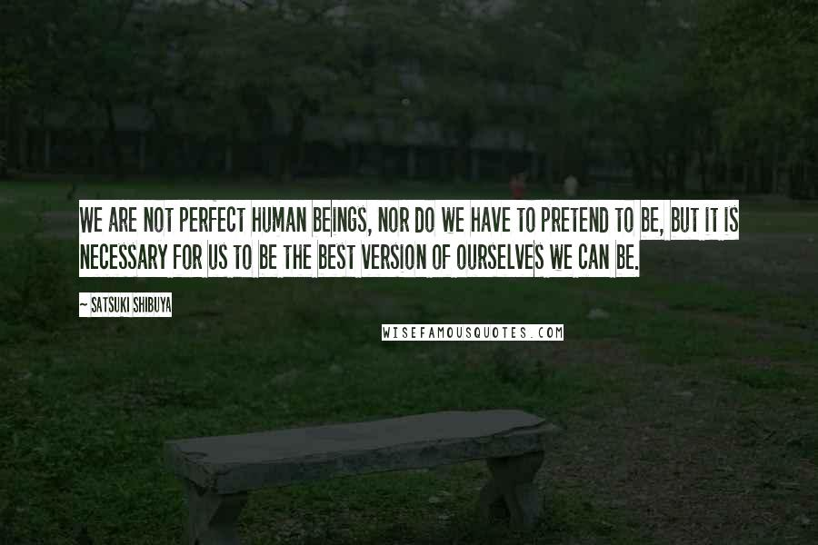 Satsuki Shibuya quotes: We are not perfect human beings, nor do we have to pretend to be, but it is necessary for us to be the best version of ourselves we can be.