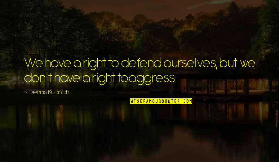 Saturday Classes Quotes By Dennis Kucinich: We have a right to defend ourselves, but
