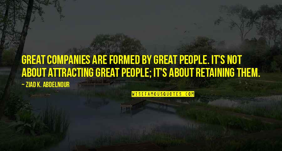 Saturday Classes Quotes By Ziad K. Abdelnour: Great companies are formed by great people. It's