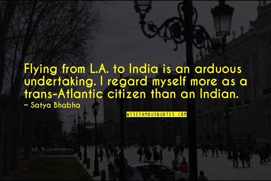 Satya 2 Quotes By Satya Bhabha: Flying from L.A. to India is an arduous