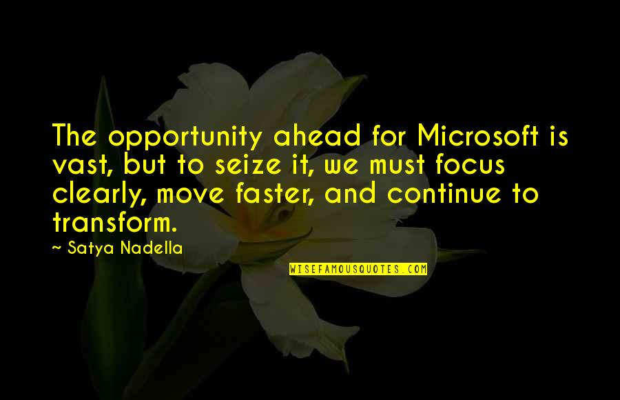 Satya 2 Quotes By Satya Nadella: The opportunity ahead for Microsoft is vast, but