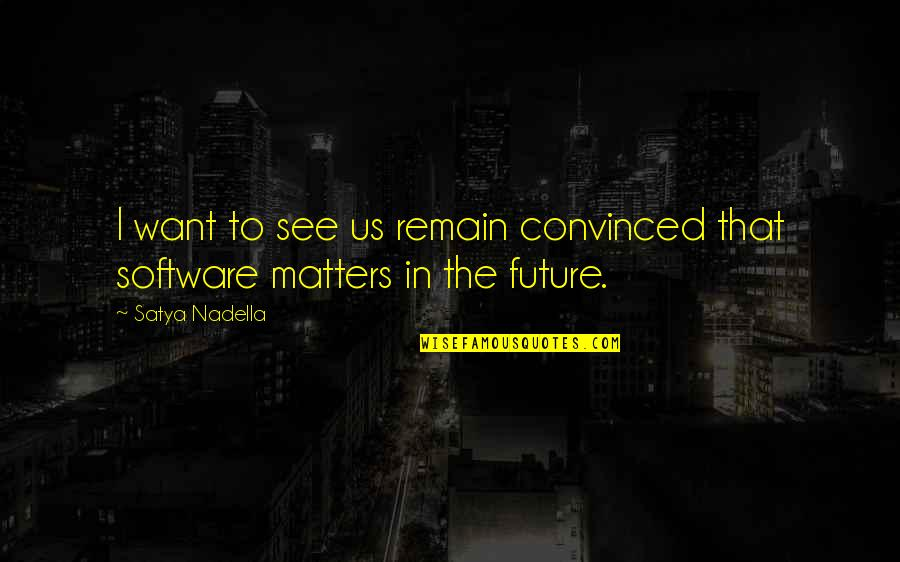Satya 2 Quotes By Satya Nadella: I want to see us remain convinced that