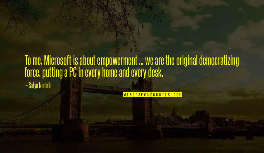 Satya 2 Quotes By Satya Nadella: To me, Microsoft is about empowerment ... we