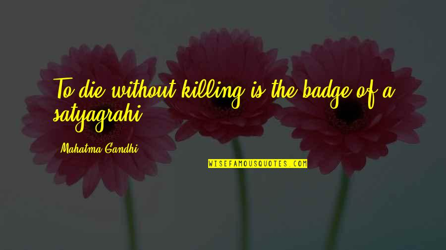Satyagraha Quotes By Mahatma Gandhi: To die without killing is the badge of