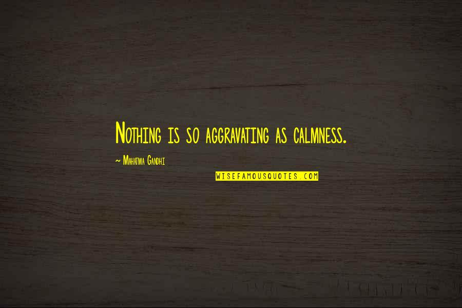 Satyagraha Quotes By Mahatma Gandhi: Nothing is so aggravating as calmness.