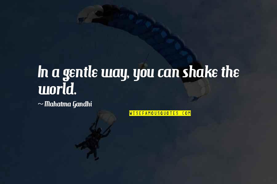 Satyagraha Quotes By Mahatma Gandhi: In a gentle way, you can shake the