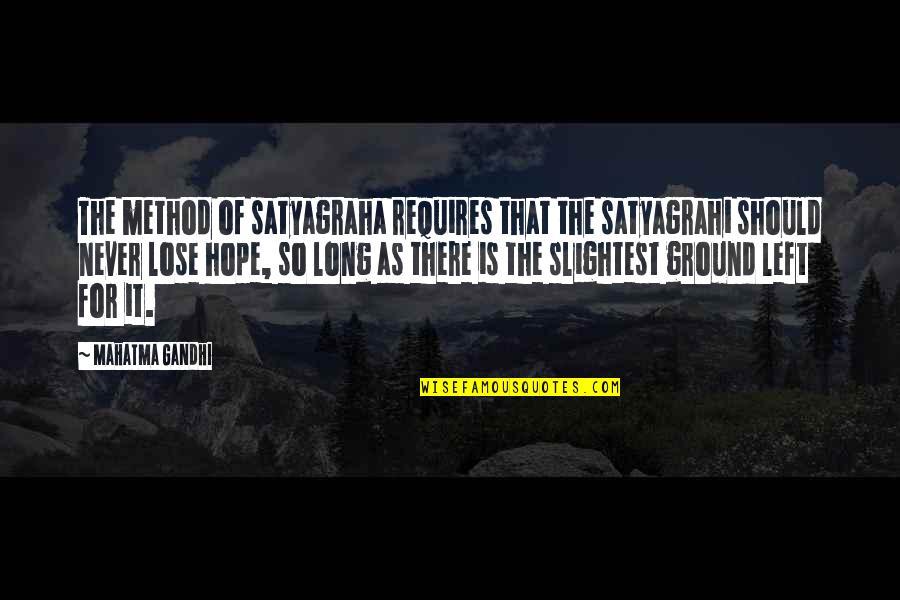Satyagraha Quotes By Mahatma Gandhi: The method of satyagraha requires that the satyagrahi