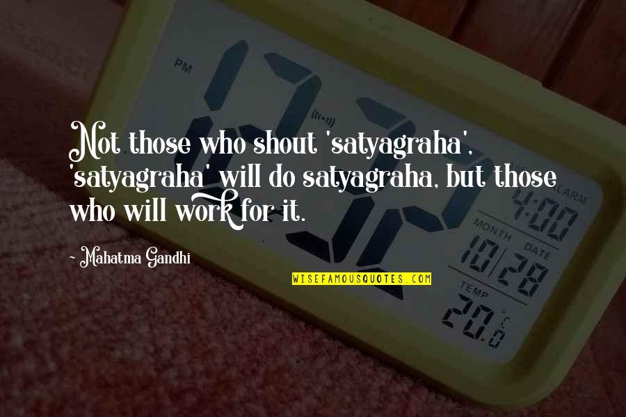 Satyagraha Quotes By Mahatma Gandhi: Not those who shout 'satyagraha', 'satyagraha' will do
