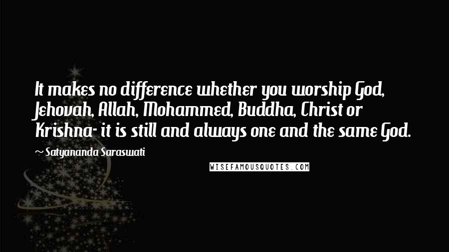 Satyananda Saraswati quotes: It makes no difference whether you worship God, Jehovah, Allah, Mohammed, Buddha, Christ or Krishna- it is still and always one and the same God.