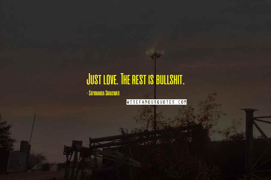 Satyananda Saraswati quotes: Just love. The rest is bullshit.