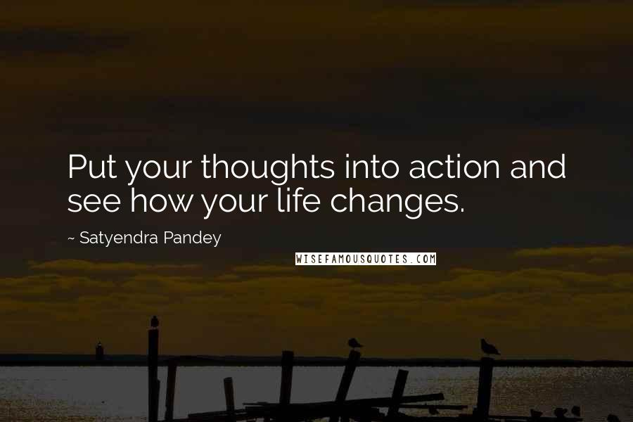Satyendra Pandey quotes: Put your thoughts into action and see how your life changes.