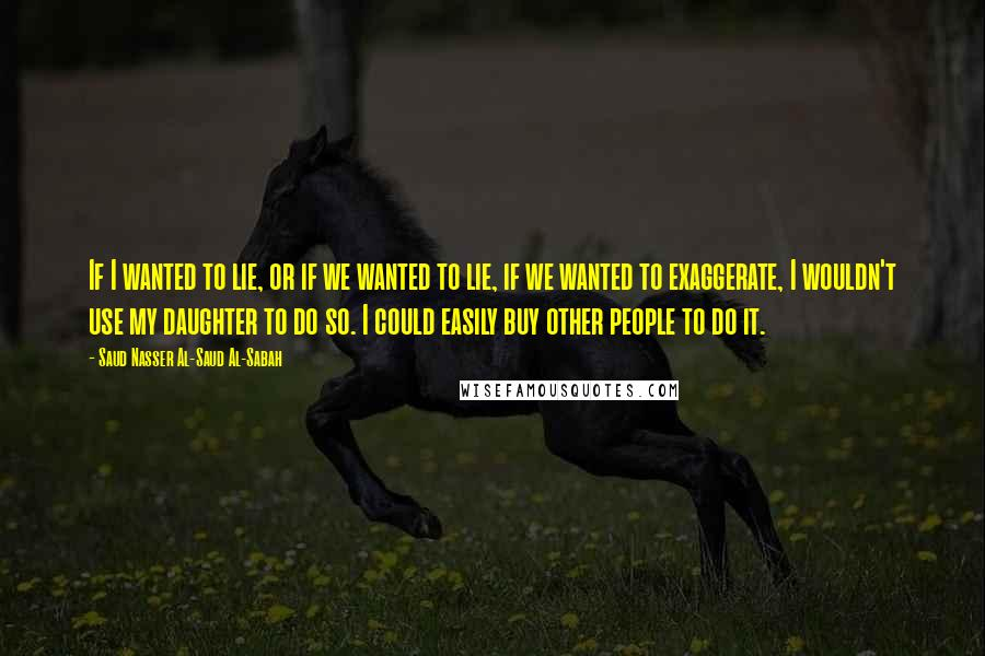 Saud Nasser Al-Saud Al-Sabah quotes: If I wanted to lie, or if we wanted to lie, if we wanted to exaggerate, I wouldn't use my daughter to do so. I could easily buy other people