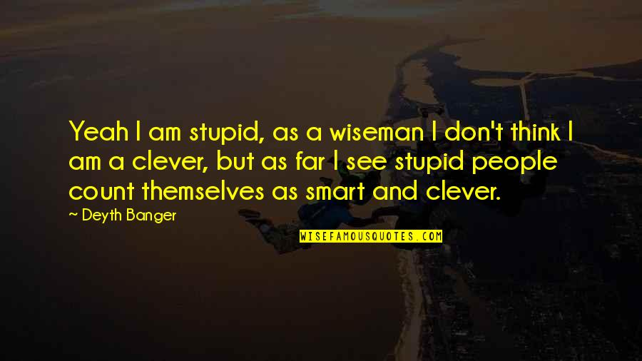 Sauga Quotes By Deyth Banger: Yeah I am stupid, as a wiseman I