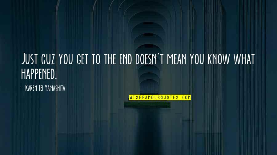 Sauga Quotes By Karen Tei Yamashita: Just cuz you get to the end doesn't