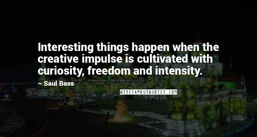 Saul Bass quotes: Interesting things happen when the creative impulse is cultivated with curiosity, freedom and intensity.
