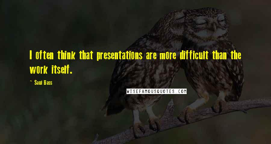 Saul Bass quotes: I often think that presentations are more difficult than the work itself.