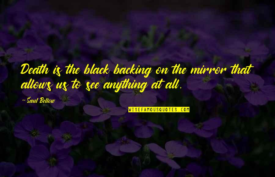 Saul Bellow's Quotes By Saul Bellow: Death is the black backing on the mirror