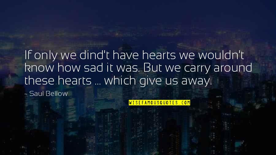 Saul Bellow's Quotes By Saul Bellow: If only we dind't have hearts we wouldn't