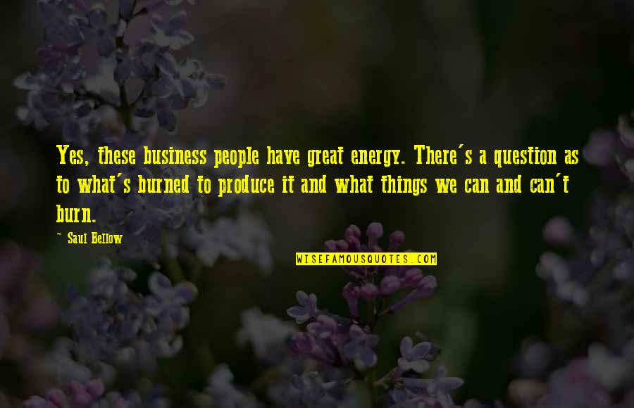 Saul Bellow's Quotes By Saul Bellow: Yes, these business people have great energy. There's