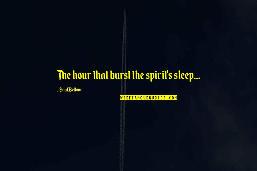 Saul Bellow's Quotes By Saul Bellow: The hour that burst the spirit's sleep...