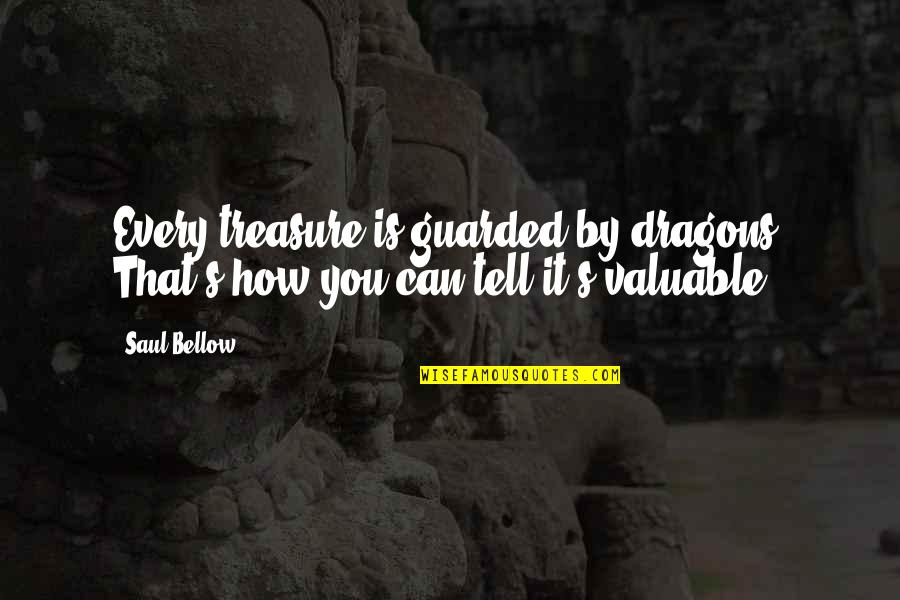 Saul Bellow's Quotes By Saul Bellow: Every treasure is guarded by dragons. That's how