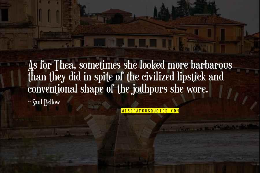 Saul Bellow's Quotes By Saul Bellow: As for Thea, sometimes she looked more barbarous
