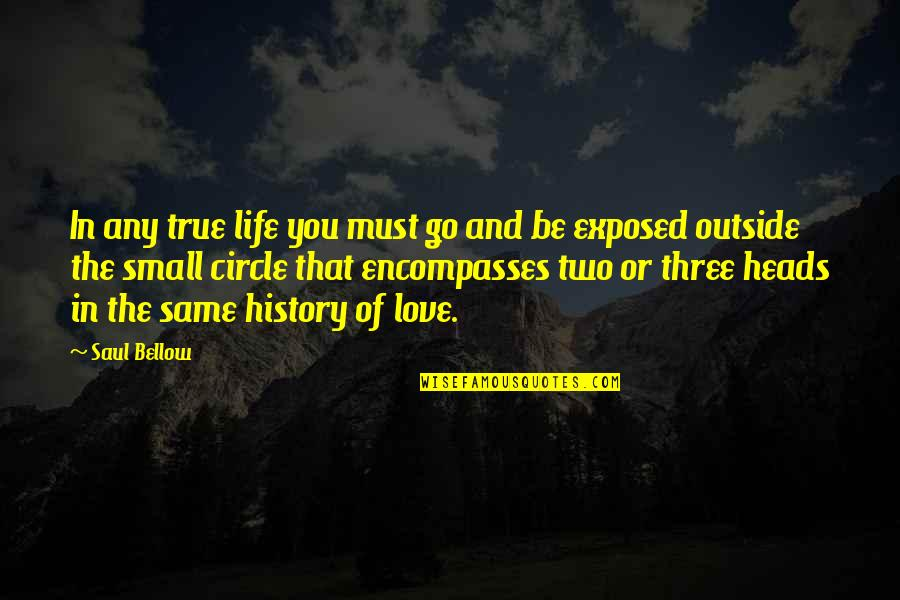 Saul Bellow's Quotes By Saul Bellow: In any true life you must go and