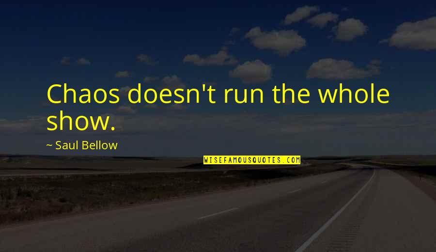 Saul Bellow's Quotes By Saul Bellow: Chaos doesn't run the whole show.