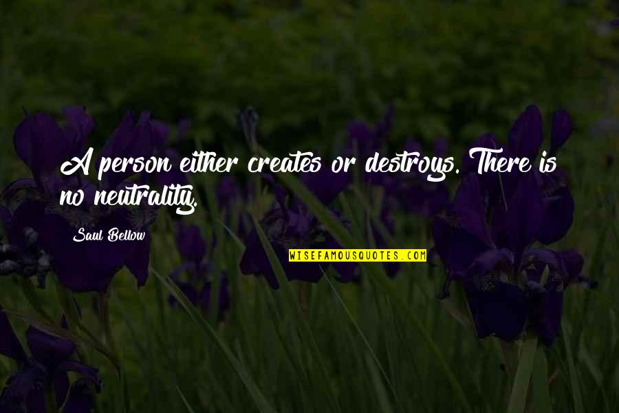 Saul Bellow's Quotes By Saul Bellow: A person either creates or destroys. There is