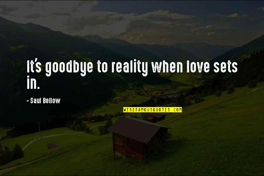 Saul Bellow's Quotes By Saul Bellow: It's goodbye to reality when love sets in.