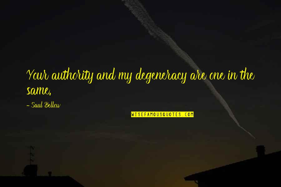 Saul Bellow's Quotes By Saul Bellow: Your authority and my degeneracy are one in