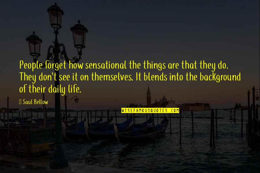 Saul Bellow's Quotes By Saul Bellow: People forget how sensational the things are that