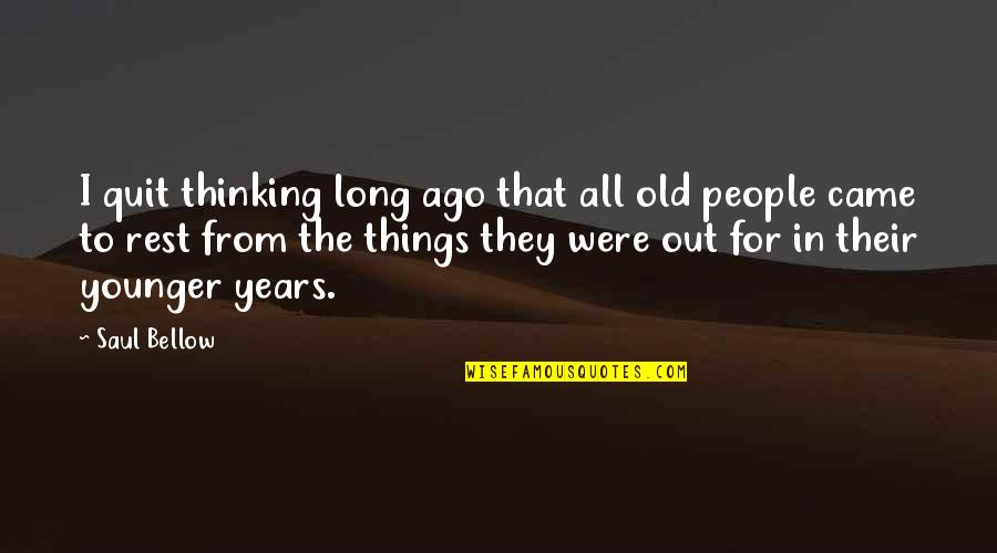 Saul Bellow's Quotes By Saul Bellow: I quit thinking long ago that all old