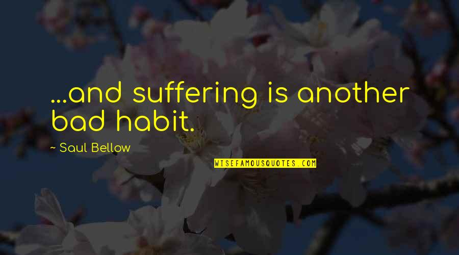 Saul Bellow's Quotes By Saul Bellow: ...and suffering is another bad habit.