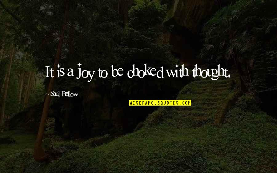Saul Bellow's Quotes By Saul Bellow: It is a joy to be choked with