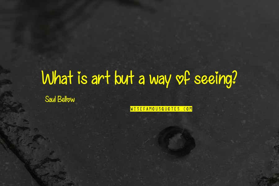 Saul Bellow's Quotes By Saul Bellow: What is art but a way of seeing?