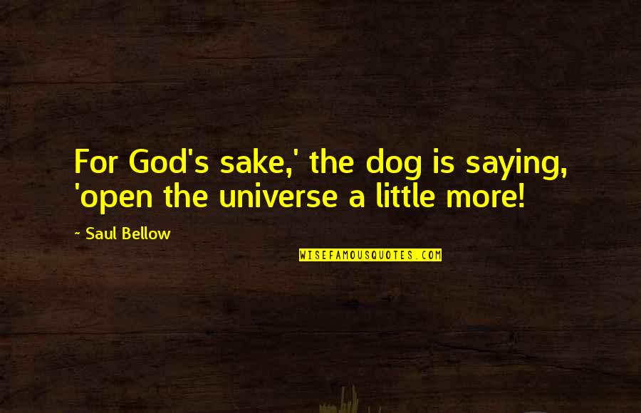 Saul Bellow's Quotes By Saul Bellow: For God's sake,' the dog is saying, 'open