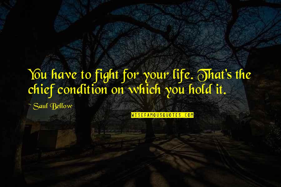 Saul Bellow's Quotes By Saul Bellow: You have to fight for your life. That's