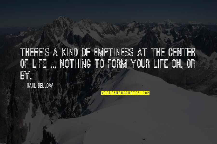 Saul Bellow's Quotes By Saul Bellow: There's a kind of emptiness at the center