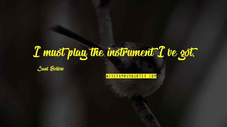 Saul Bellow's Quotes By Saul Bellow: I must play the instrument I've got.