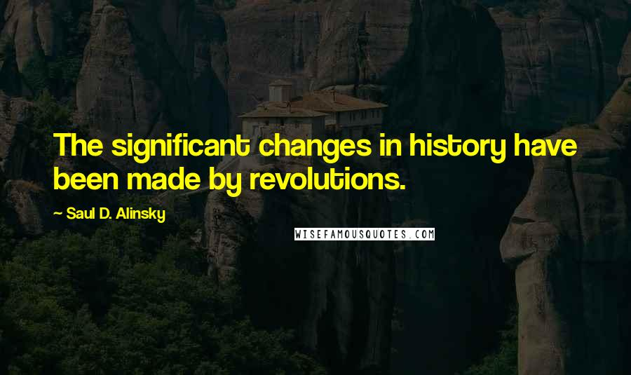 Saul D. Alinsky quotes: The significant changes in history have been made by revolutions.