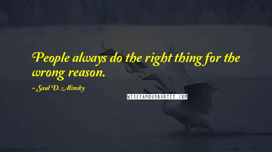 Saul D. Alinsky quotes: People always do the right thing for the wrong reason.