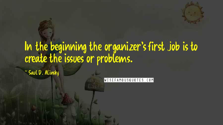 Saul D. Alinsky quotes: In the beginning the organizer's first job is to create the issues or problems.